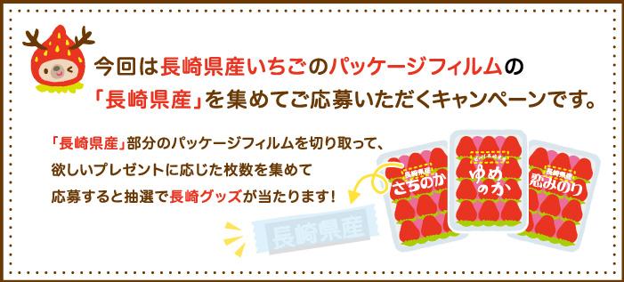 今回は長崎県産いちごのパッケージフィルムの「長崎県産」を集めてご応募いただくキャンペーンです。「長崎県産」部分のパッケージフィルムを切り取って、欲しいプレゼントに応じた枚数を集めて応募すると抽選で長崎グッズが当たります!